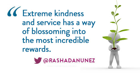 Extreme kindness and service has a way of blossoming into the most incredible rewards.